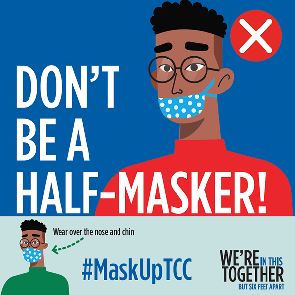 Dont be a half-masker Pictured: Man wearing a mask with nose uncovered. Wear over the nose and chin. #MaskUpTCC. We're in this togethere but six feet apart.