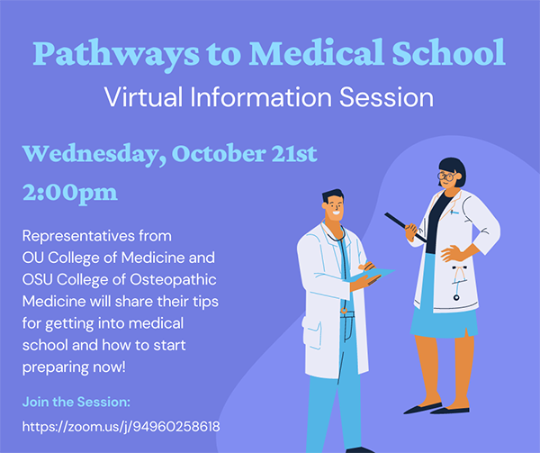 Virtual Information Session. Wednesday, Oct. 21st 2 p.m. Representatives From OU College of Medicine and OSU College of Osteopathic Medicine will share their tips for getting into medical school and how to start preparing now! Join Session zoom.us/j/94960258618
