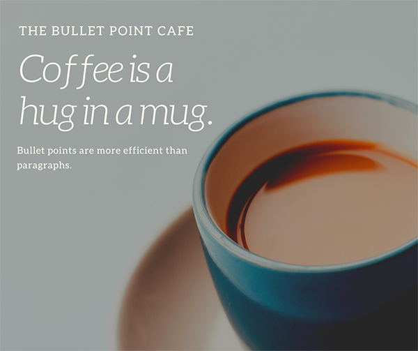 The Bullet Point Cafe. Coffee is a hug in a mug. Bullet points are more efficient than paragraphs