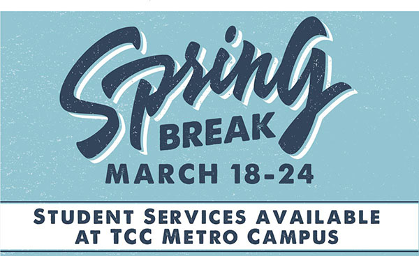 Spring Break March 18-24 Student Services available at TCC Metro Campus