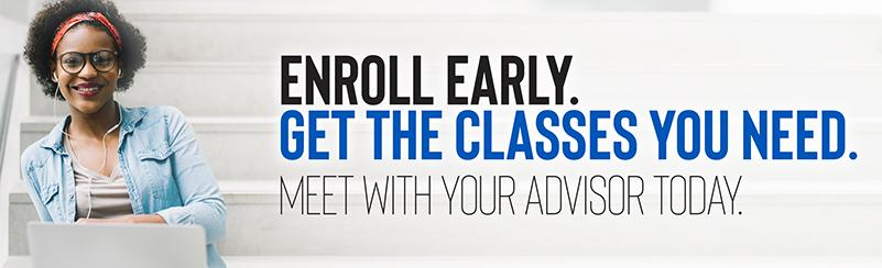 Enroll Early. Get the classes you need. Meet with your advisor today.